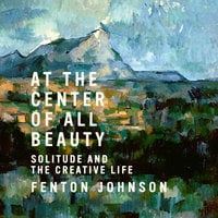 At the Center of All Beauty: Solitude and the Creative Life - Fenton Johnson