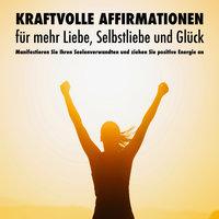 Kraftvolle Affirmationen für mehr Liebe, Selbstliebe und Glück - Patrick Lynen, Dorothee Krüger