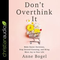 Don't Overthink It: Make Easier Decisions, Stop Second-Guessing, and Bring More Joy to Your Life - Anne Bogel