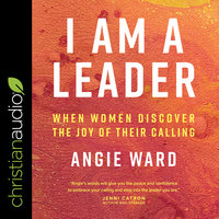 I Am a Leader: When Women Discover the Joy of Their Calling - Angie Ward