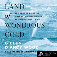 Land of Wondrous Cold: The Race to Discover Antarctica and Unlock the Secrets of Its Ice - Gillen D'Arcy Wood