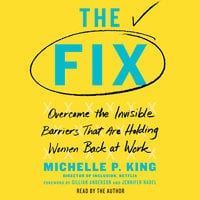 The Fix: Overcome the Invisible Barriers That Are Holding Women Back at Work - Michelle P. King
