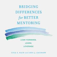 Bridging Differences for Better Mentoring: Lean Forward, Learn, Leverage - Lisa Z. Fain, Lois J. Zachary