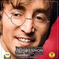 The Psychedelic Years: John Lennon – Words Without Music - Geoffrey Giuliano