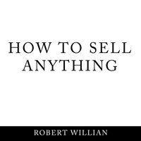 How To Sell Anything: Scientific sales techniques to win any sale and close on a cold call. - Robert Willian