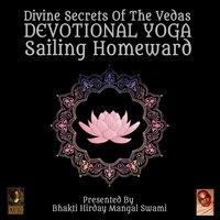 Divine Secrets Of The Vedas: Devotional Yoga – Sailing Homeward - Bhakti Hirday Mangal Swami