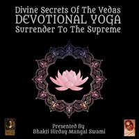 Divine Secrets Of The Vedas: Devotional Yoga – Surrender To The Supreme - Bhakti Hirday Mangal Swami