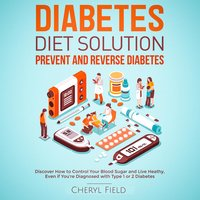 Diabetes Diet Solution – prevent and reverse diabetes: Discover How to Control Your Blood Sugar and Live Healthy even if you are diagnosed with Type 1 or 2 Diabetes - Cheryl Field