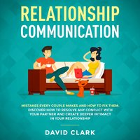 Relationship Communication: Mistakes Every Couple Makes & How to Fix Them. Discover How to Resolve Any Conflict with Your Partner & Create Deeper Intimacy in Your Relationship - David Clark