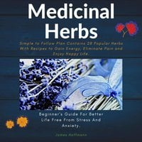 Medicinal herbs: Beginner's guide for better life free from stress and anxiety: simple to follow plan contains 28 popular herbs with recipes to gain energy, eliminate pain and enjoy happy life. - James Hoffmann