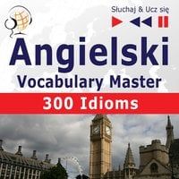 Angielski. Vocabulary Master: 300 Idioms (Poziom średnio zaawansowany / zaawansowany: B2-C1 – Słuchaj & Ucz się) - Dorota Guzik, Dominika Tkaczyk