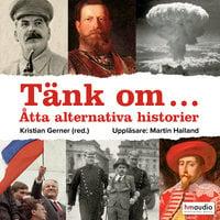 Tänk om... Åtta alternativa historier - Kristian Gerner (red.)
