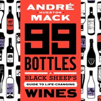 99 Bottles: A Black Sheep's Guide to Life-Changing Wines - André Hueston Mack