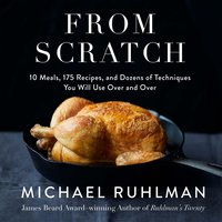 From Scratch: 10 Meals, 175 Recipes, and Dozens of Techniques You Will Use Over and Over - Michael Ruhlman