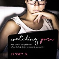 Watching Porn: And Other Confessions of an Adult Entertainment Journalist - Lynsey G