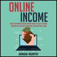 Online Income: Ideas for Making Passive Income Online in 2020 & Beyond - Amazon FBA, Affiliate Marketing, Dropshipping & More - Armani Murphy