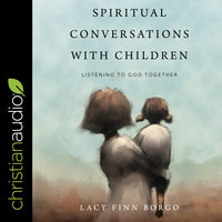 Spiritual Conversations with Children: Listening to God Together - Lacy Finn Borgo
