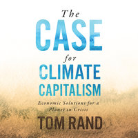 The Case for Climate Capitalism: Economic Solutions for a Planet in Crisis - Tom Rand