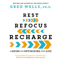 Rest, Refocus, Recharge: A Guide for Optimizing Your Life - Greg Wells