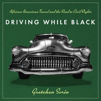 Driving While Black: African American Travel and the Road to Civil Rights - Gretchen Sorin