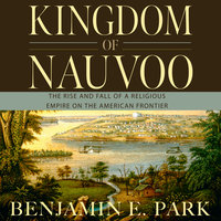 Kingdom of Nauvoo: The Rise and Fall of a Religious Empire on the American Frontier - Benjamin E. Park
