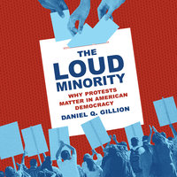 The Loud Minority: Why Protests Matter in American Democracy - Daniel Q. Gillion