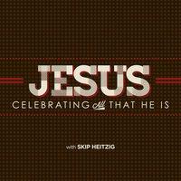 Jesus: Celebrating all that He is - Skip Heitzig