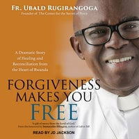 Forgiveness Makes You Free: A Dramatic Story of Healing and Reconciliation from the Heart of Rwanda - Ubald Rugirangoga