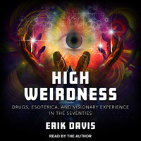 High Weirdness: Drugs, Esoterica, and Visionary Experience in the Seventies - Erik Davis