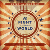 I'd Fight the World: A Political History of Old-Time, Hillbilly, and Country Music - Peter La Chapelle