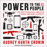 Power to the People: How Open Technological Innovation is Arming Tomorrow's Terrorists - Audrey Kurth Cronin