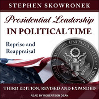 Presidential Leadership in Political Time: Reprise and Reappraisal, Third Edition, Revised and Expanded - Stephen Skowronek