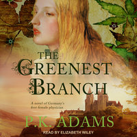 The Greenest Branch: A Novel of Germany's First Female Physician - P.K. Adams