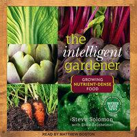 The Intelligent Gardner: Growing Nutrient-Dense Food - Steve Solomon