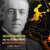 Woodrow Wilson and the Reimagining of Eastern Europe - Larry Wolff