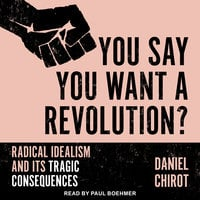 You Say You Want a Revolution?: Radical Idealism and Its Tragic Consequences - Daniel Chirot