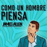Como un Hombre Piensa, Así es Su Vida - James Allen