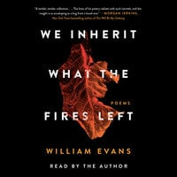 We Inherit What the Fires Left: Poems - William Evans