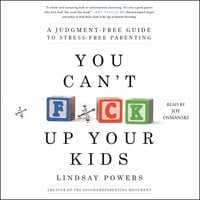 You Can't F*ck Up Your Kids: A Judgment-Free Guide to Stress-Free Parenting - Lindsay Powers