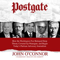 Postgate: How the Washington Post Betrayed Deep Throat, Covered Up Watergate, and Began Today's Partisan Advocacy Journalism - John O'Connor