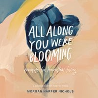 All Along You Were Blooming: Thoughts for Boundless Living - Morgan Harper Nichols