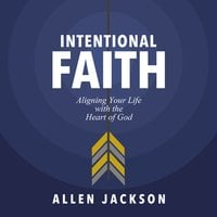 Intentional Faith: Aligning Your Life with the Heart of God - Allen Jackson