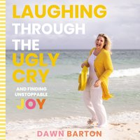 Laughing Through the Ugly Cry: …and Finding Unstoppable Joy - Dawn Barton