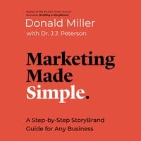 Marketing Made Simple: A Step-by-Step StoryBrand Guide for Any Business - Donald Miller, Dr. J.J. Peterson