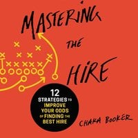 Mastering the Hire: 12 Strategies to Improve Your Odds of Finding the Best Hire - Chaka Booker
