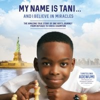 My Name Is Tani ... and I Believe in Miracles: The Amazing True Story of One Boy's Journey from Refugee to Chess Champion - Tanitoluwa Adewumi