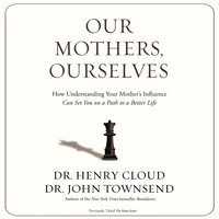 Our Mothers, Ourselves: How Understanding Your Mother's Influence Can Set You on a Path to a Better Life - John Townsend, Henry Cloud