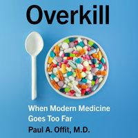 Overkill: When Modern Medicine Goes Too Far - Paul A. Offit (M.D.)
