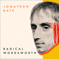 Radical Wordsworth: The Poet Who Changed the World - Jonathan Bate