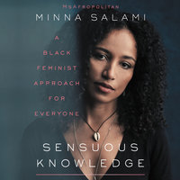 Sensuous Knowledge: A Black Feminist Approach for Everyone - Minna Salami